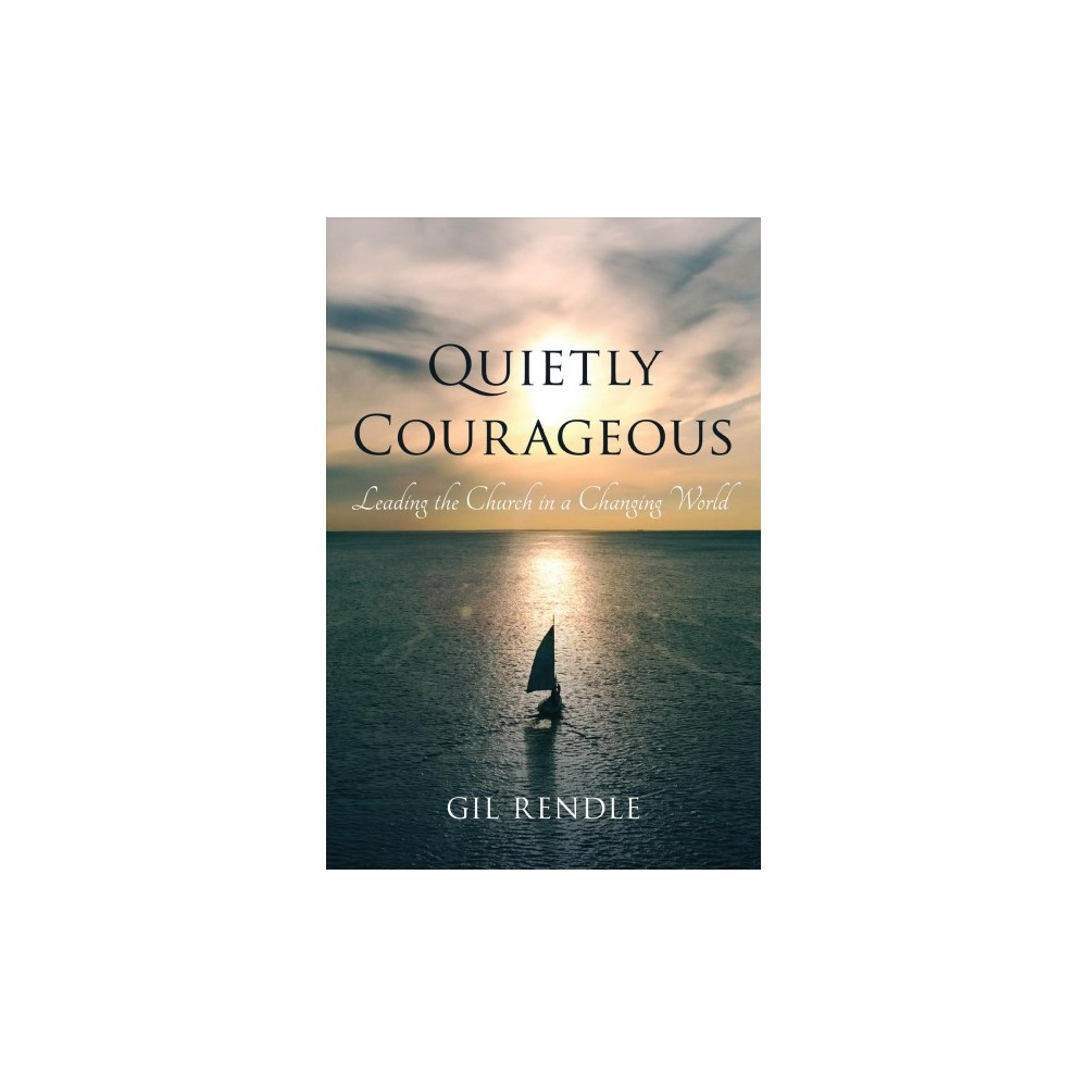Quietly Courageous : Leading the Church in a Changing World - by Gil Rendle (Hardcover)