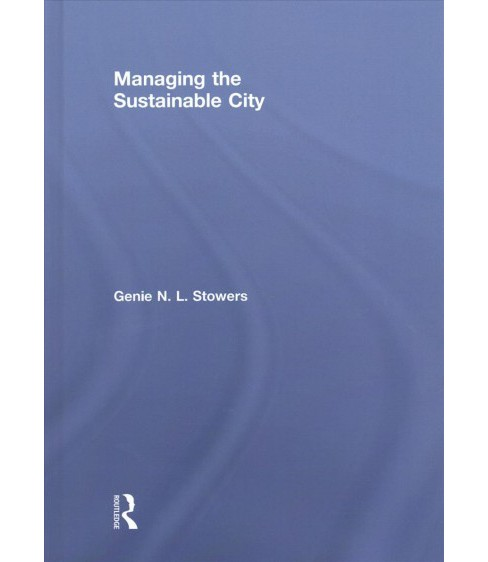 Managing the Sustainable City -  by Genie N. L. Stowers (Hardcover) - image 1 of 1