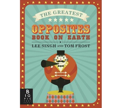 Greatest Opposites Book on Earth -  by Lee Singh & Tom Frost (School And Library) - image 1 of 1