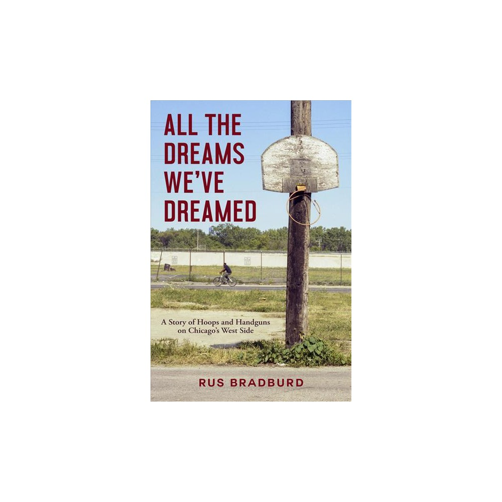 All the Dreams We've Dreamed : A Story of Hoops and Handguns on Chicago's West Side - (Hardcover)