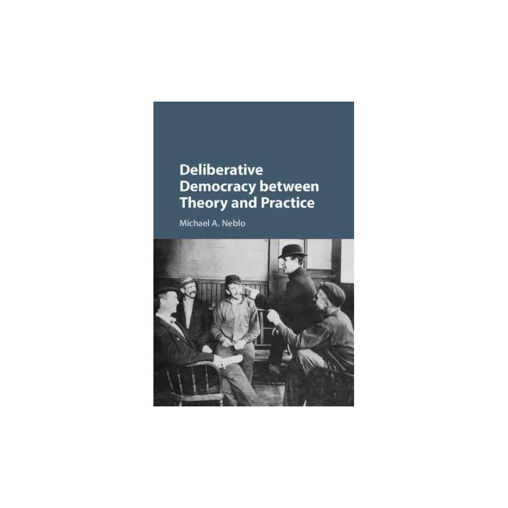 Deliberative Democracy Between Theory and Practice (Hardcover) (Michael A. Neblo)