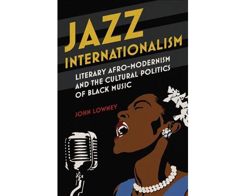 Jazz Internationalism : Literary Afro-Modernism and the Cultural Politics of Black Music -  (Hardcover) - image 1 of 1