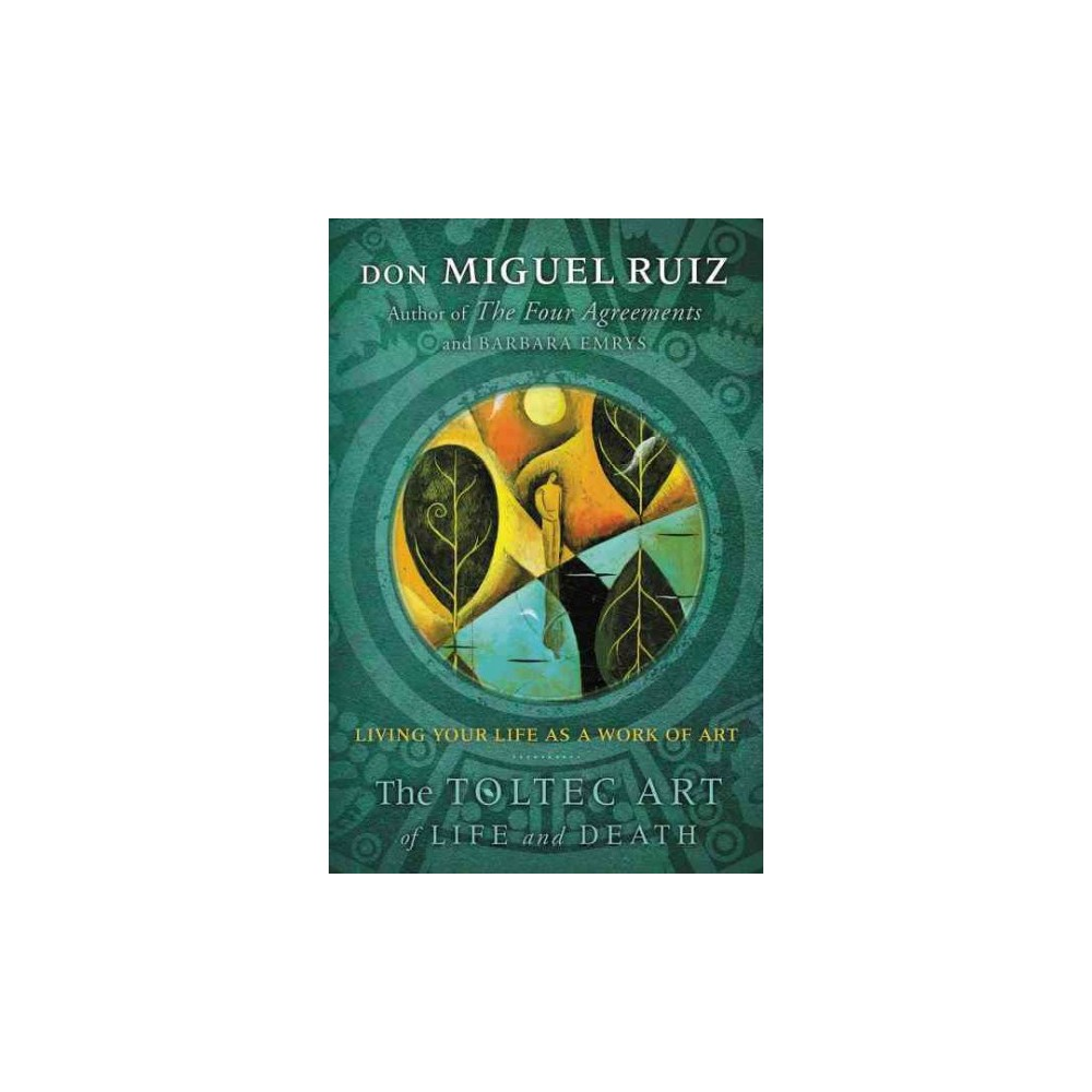 Toltec Art of Life and Death : Living Your Life As a Work of Art (Reprint) (Paperback) (Don Miguel Ruiz