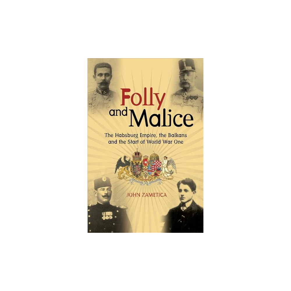 Folly and Malice : The Habsburg Empire, the Balkans and the Start of World War One - (Hardcover)