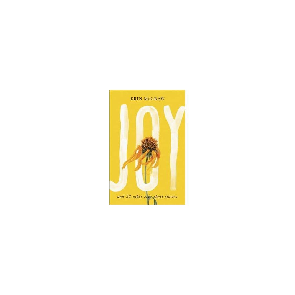 Joy : And 52 Other Very Short Stories - by Erin McGraw (Hardcover)