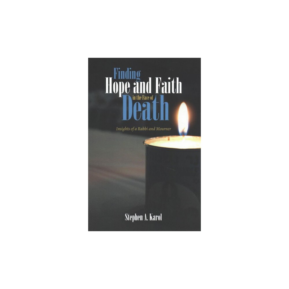 Finding Hope and Faith in the Face of Death : Insights of a Rabbi and Mourner - (Paperback)