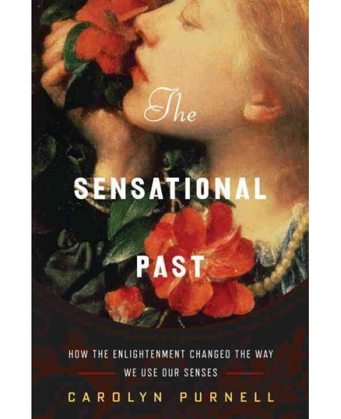 Sensational Past : How the Enlightenment Changed the Way We Use Our Senses (Hardcover) (Carolyn Purnell) - image 1 of 1