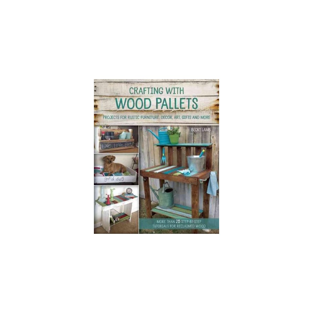 Crafting with Wood Pallets : Projects for Rustic Furniture, Decor, Art, Gifts and More (Paperback)