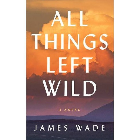 All Things Left Wild - by  James Wade (Hardcover) - image 1 of 1