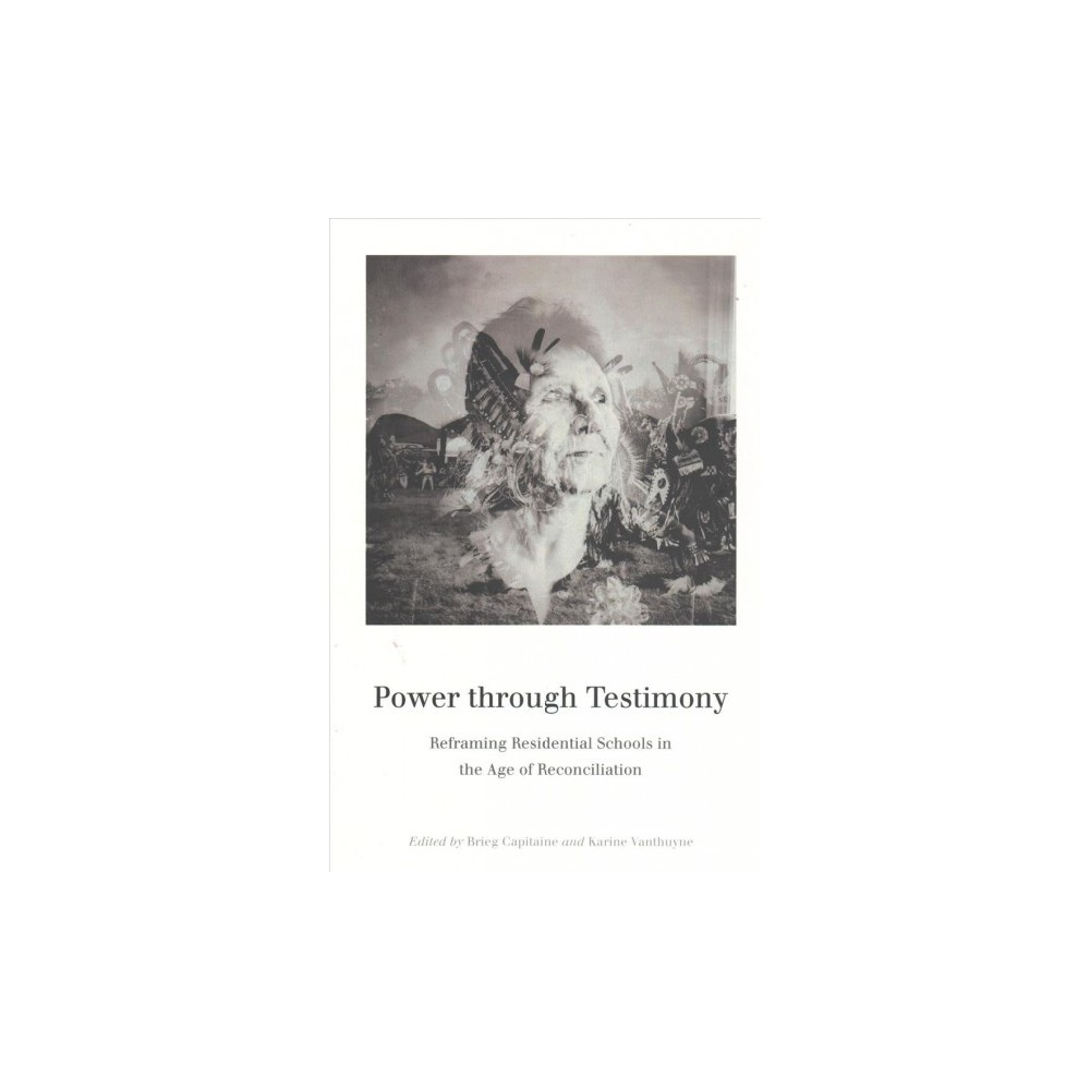 Power through Testimony : Reframing Residential Schools in the Age of Reconciliation (Reprint)