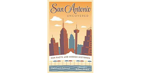 San Antonio Uncovered : Fun Facts and Hidden Histories (Paperback) (Mark Louis Rybczyk) - image 1 of 1