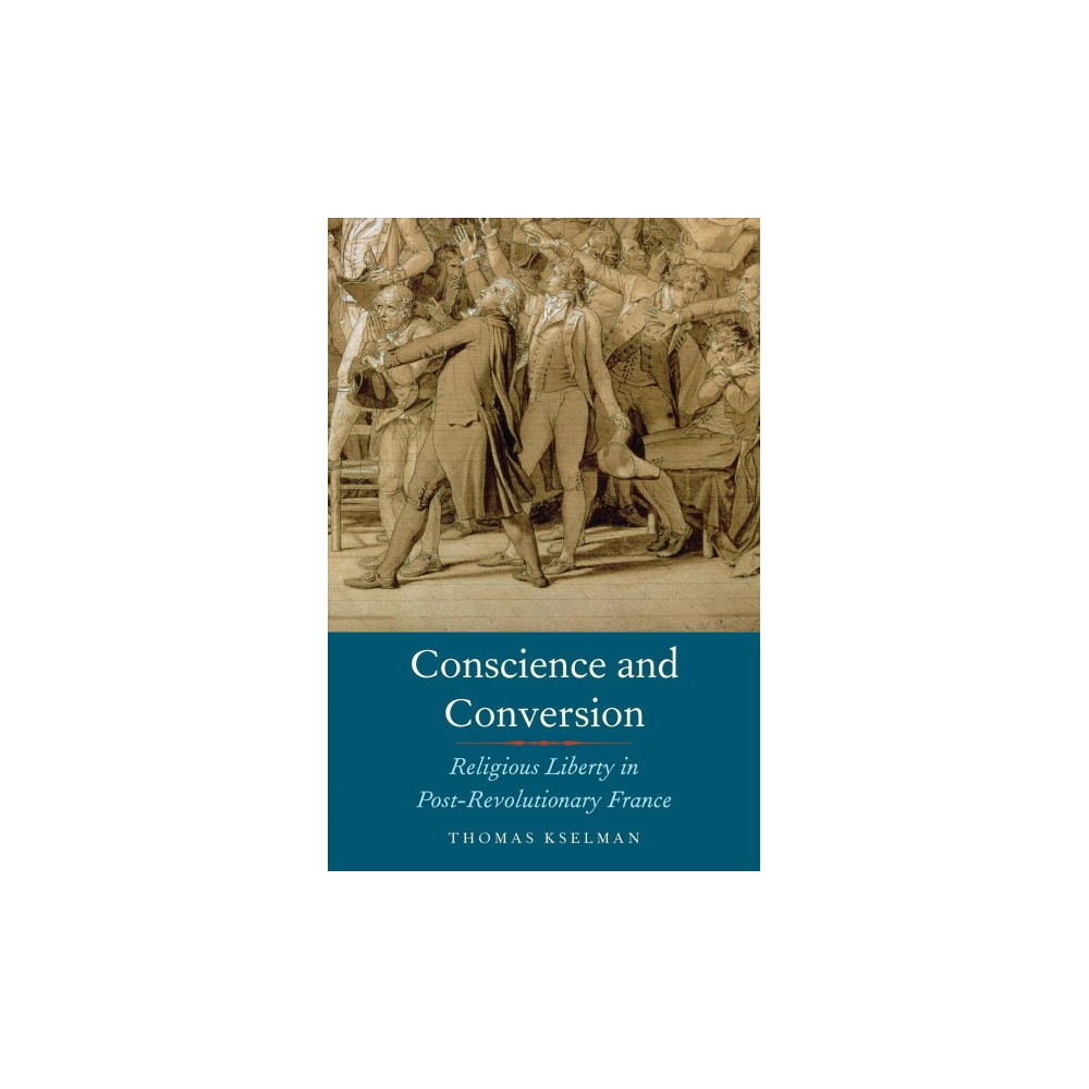 Conscience and Conversion : Religious Liberty in Post-Revolutionary France - (Hardcover)