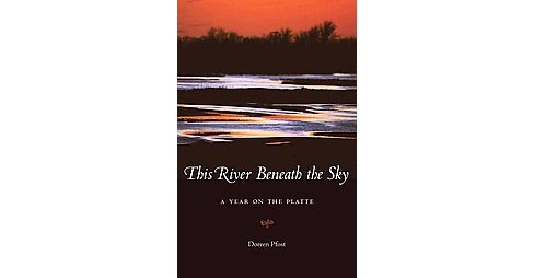 This River Beneath the Sky : A Year on the Platte (Paperback) (Doreen Pfost) - image 1 of 1