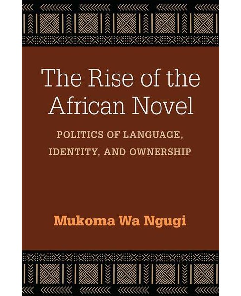 Rise of the African Novel : Politics of Language, Identity, and Ownership -  (Paperback) - image 1 of 1