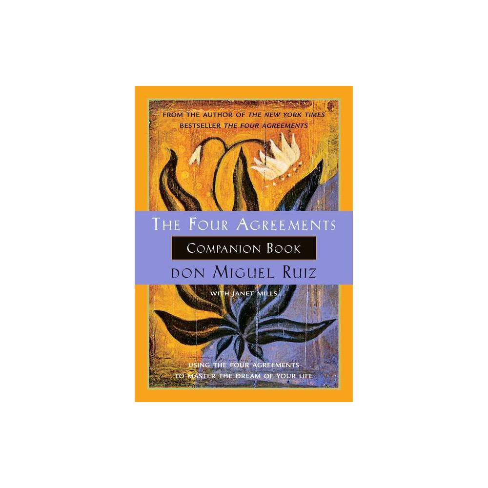 The Four Agreements Companion Book - (Toltec Wisdom) by Don Miguel Ruiz & Janet Mills (Paperback) About the Book An ideal resource to be used in conjunction with don Miguel Ruiz's  The Four Agreements , this  Daily Companion Guide  based on ancient Toltec wisdom is a detailed road map for those on the journey to personal freedom. Book Synopsis The Four Agreements introduced a simple, but powerful code of conduct for attaining personal freedom and true happiness. Now The Four Agreements Companion Book takes you even further along the journey to recover the awareness and wisdom of your authentic self. This companion book is a must-read not only for those who enjoyed don Miguel's first book, but for anyone who is ready to leave suffering behind, and to master the art of living in our natural state: happiness. The Companion Book includes: - How to break the domestication that keeps you enslaved by fear - Keys to recover your will, your faith, and the power of your word - Practice ideas to help you be the master of your own life - A dialogue with don Miguel about living The Four Agreements - Success stories from people who have used The Four Agreements  The Four Agreements are a tool for transformation, leading you to stop judging, mainly yourself, and to start practicing another way of life.  -- don Miguel Ruiz Review Quotes  In the tradition of Castaneda, Ruiz distills essential Toltec wisdom, expressing with clarity and impeccability what it means for men and women to live as peaceful warriors in the modern world.  -- Dan Millman, Author, Way of the Peaceful Warrior About the Author Don Miguel Ruiz is the bestselling author of The Four Agreements (a New York Times bestseller for over a decade), The Four Agreements Companion Book, The Mastery of Love, The Voice of Knowledge, The Circle of Fire, and The Fifth Agreement. The teachings of Ruiz are best known for transforming complex human issues into simple common sense -- a talent that has earned him millions of fans and