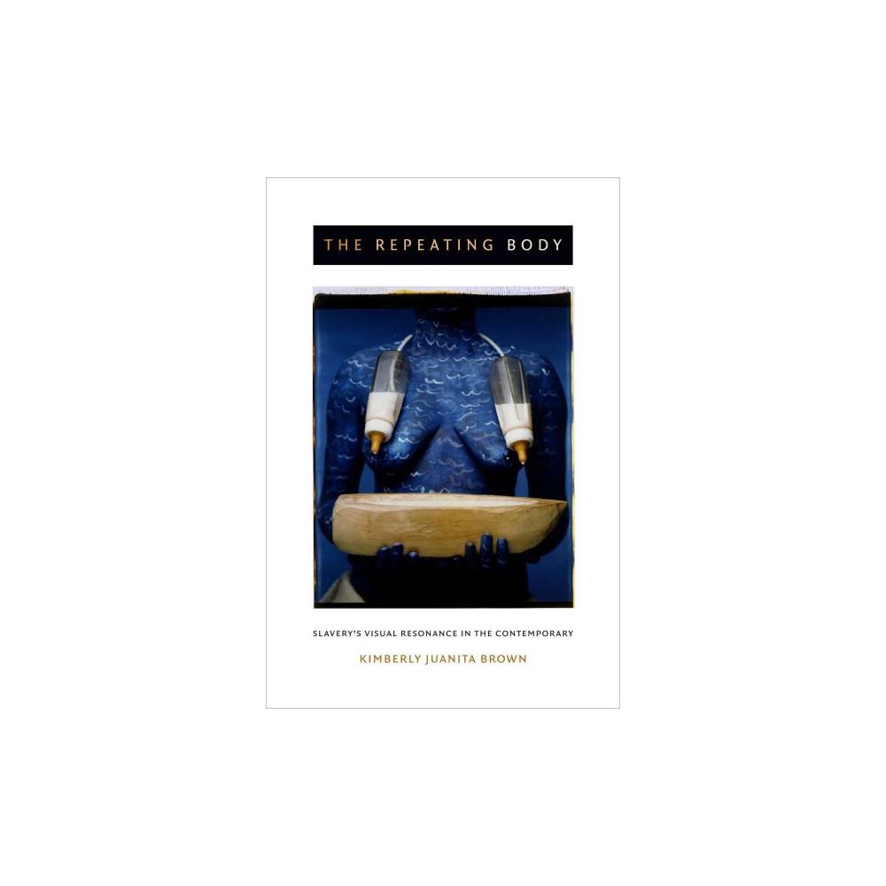 Repeating Body : Slavery's Visual Resonance in the Contemporary (Paperback) (Kimberly Juanita Brown)