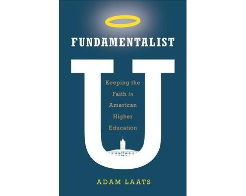 Fundamentalist U : Keeping the Faith in American Higher Education -  by Adam Laats (Hardcover) - image 1 of 1