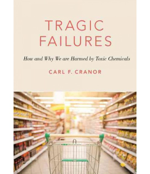 Tragic Failures : How and Why We Are Harmed by Toxic Chemicals (Hardcover) (Carl F. Cranor) - image 1 of 1