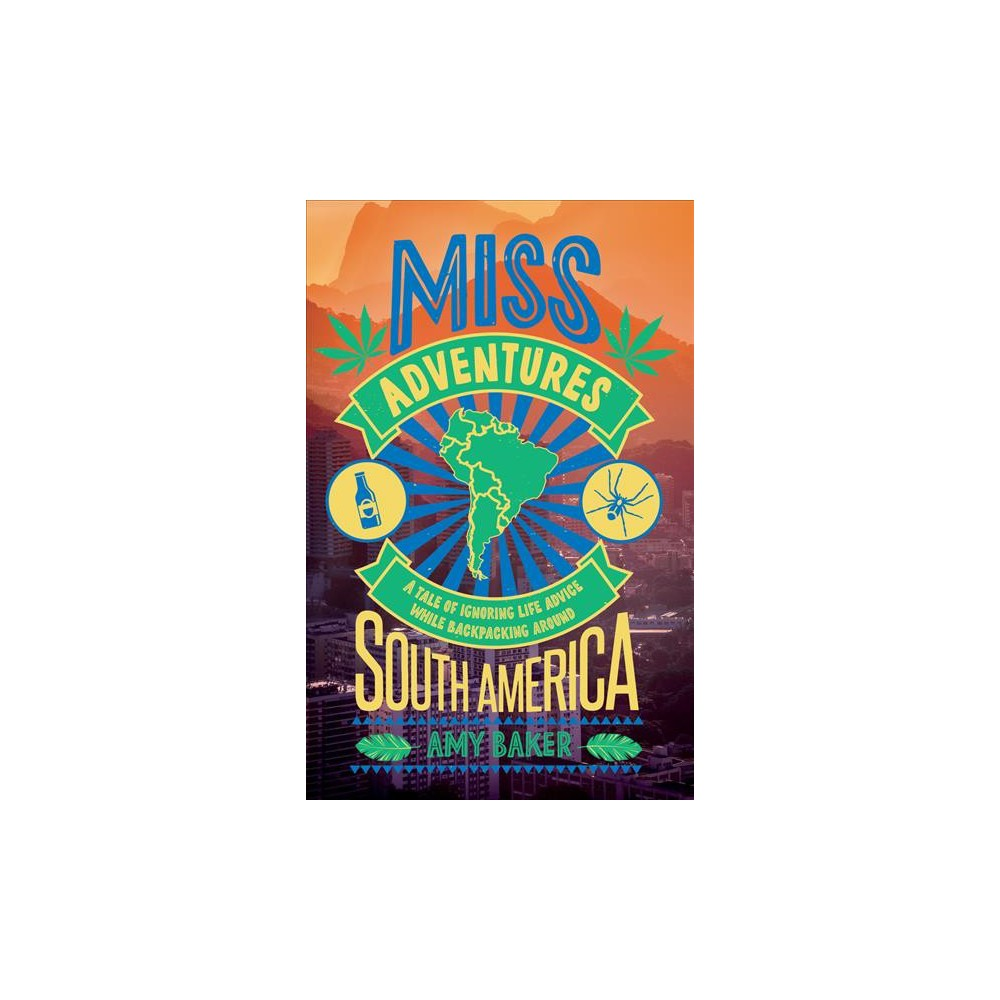 Miss-Adventures : A Tale of Ignoring Life Advice While Backpacking Around South America - (Paperback)