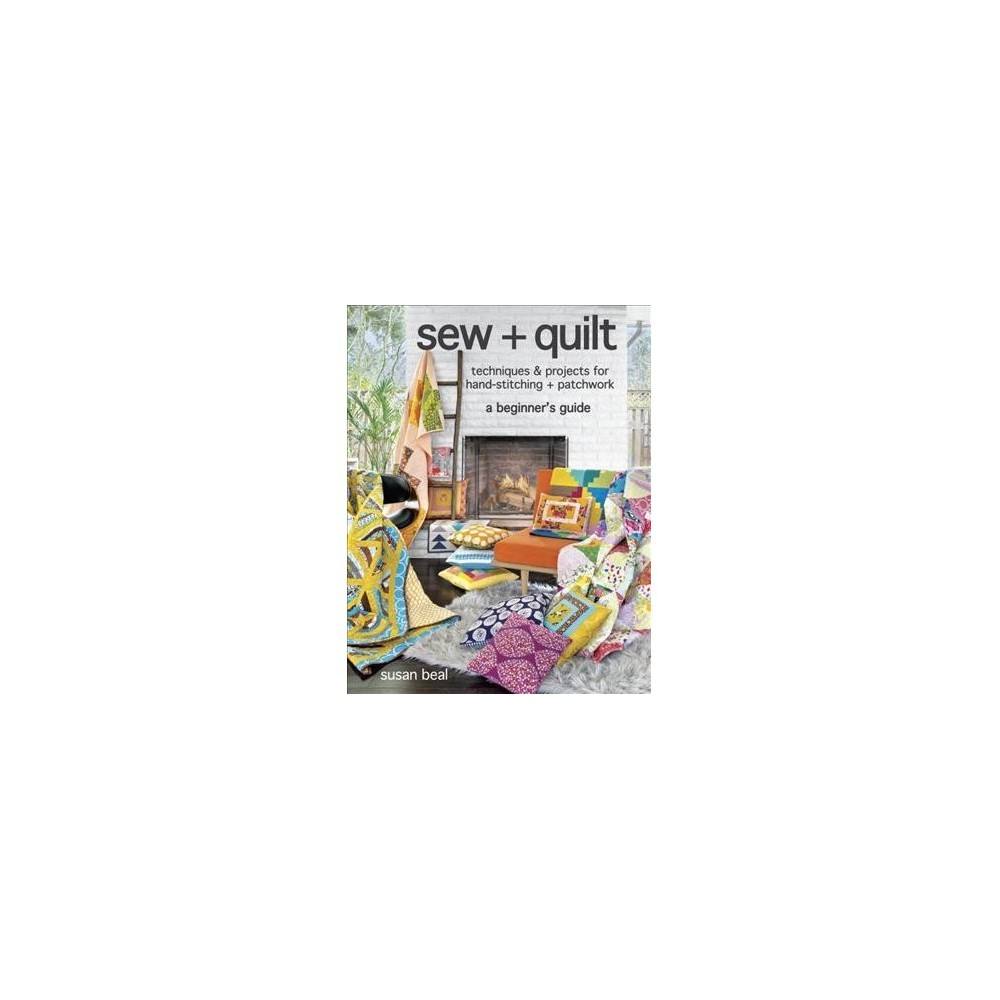 Sew + Quilt : Techniques + Projects for Hand-Stitching + Patchwork, A Beginner's Guide - (Paperback)