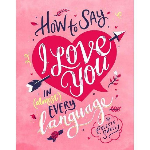 How to Say I Love You in (Almost) Every Language - by  Celeste Shelly (Hardcover) - image 1 of 1