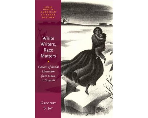 White Writers, Race Matters : Fictions of Racial Liberalism from Stowe to Stockett -  (Hardcover) - image 1 of 1