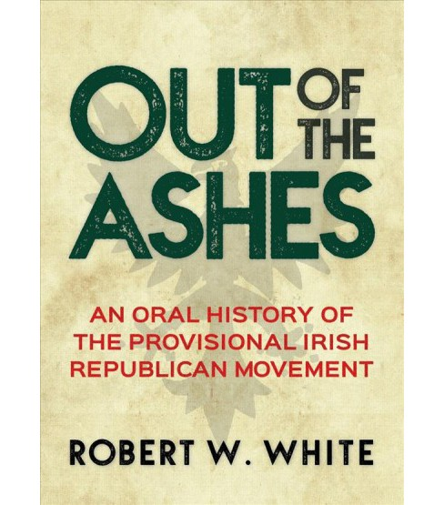 Out of the Ashes : An Oral History of the Provisional Irish Republican Movement (Paperback) (Robert W. - image 1 of 1