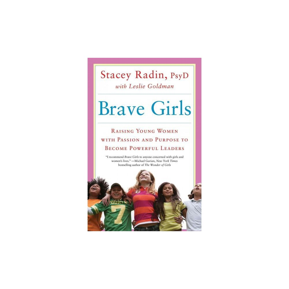 Brave Girls : Raising Young Women with Passion and Purpose to Become Powerful Leaders (Reprint)