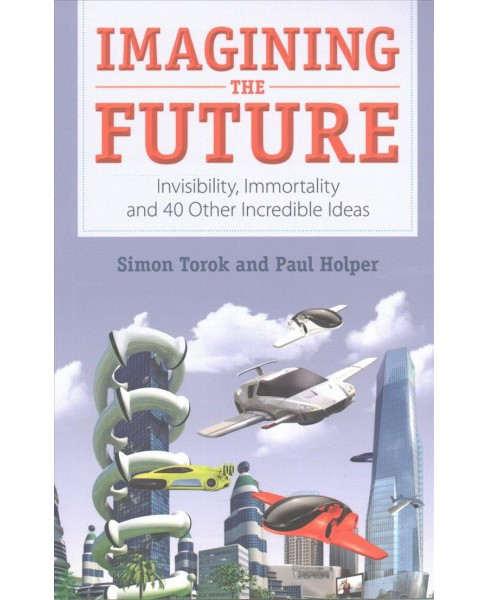 Imagining the Future : Invisibility, Immortality and 40 Other Incredible Ideas (Paperback) (Paul Holper - image 1 of 1