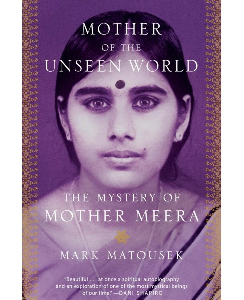 Mother of the Unseen World : The Mystery of Mother Meera -  by Mark Matousek (Hardcover) - image 1 of 1