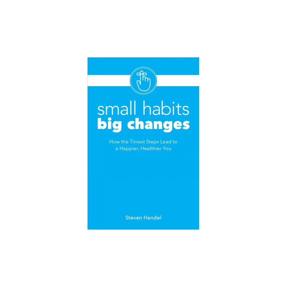 Small Habits, Big Changes : How the Tiniest Steps Lead to a Happier, Healthier You - (Paperback)