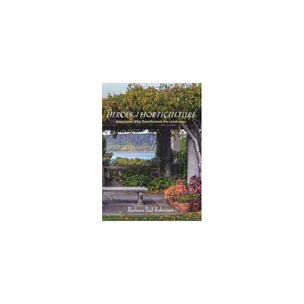 Heroes of Horticulture : Americans Who Transformed the Landscape - by Barbara Paul Robinson (Hardcover)