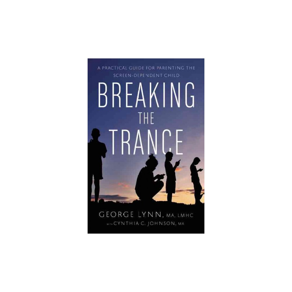 Breaking the Trance : A Practical Guide for Parenting the Screen-Dependent Child (Paperback) (George T.