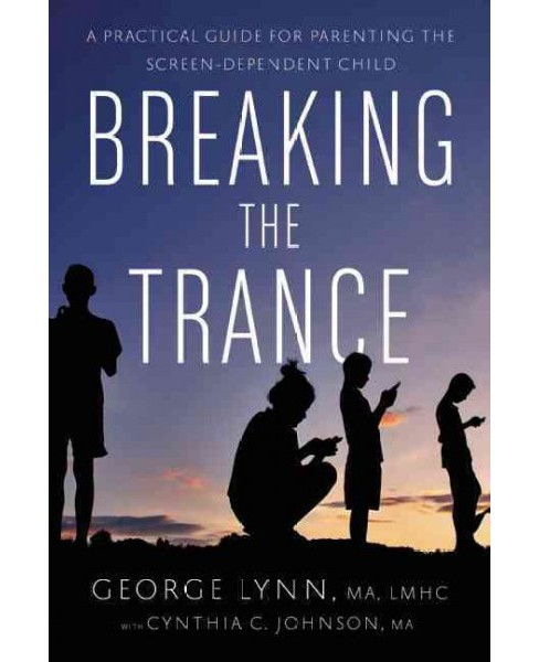 Breaking the Trance : A Practical Guide for Parenting the Screen-Dependent Child (Paperback) (George T. - image 1 of 1