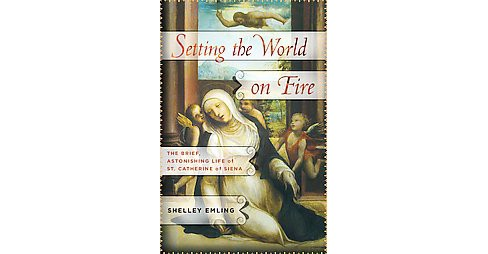 Setting the World on Fire : The Brief, Astonishing Life of St. Catherine of Siena (Hardcover) (Shelley - image 1 of 1