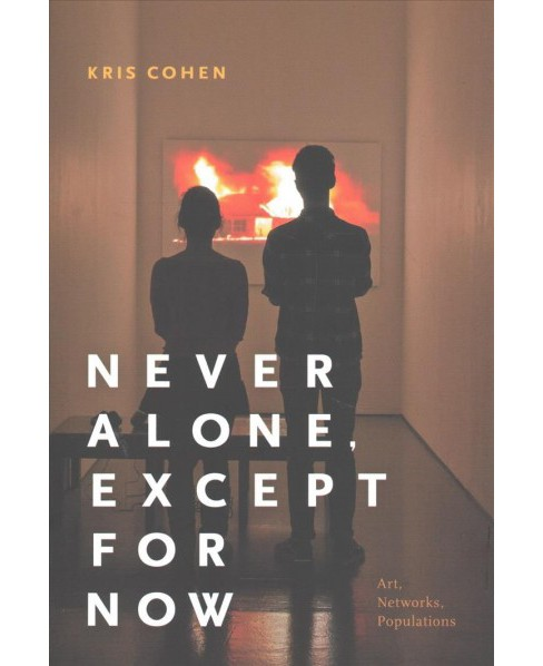 Never Alone, Except for Now : Art, Networks, Populations -  by Kris Cohen (Paperback) - image 1 of 1