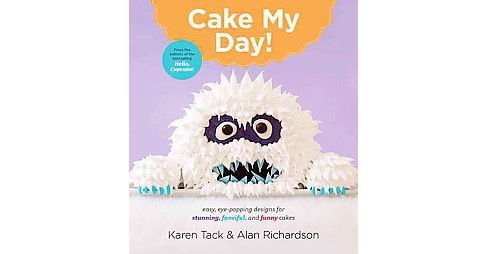 Cake My Day! : Eye-Popping Designs for Simple, Stunning, Fanciful, and Funny Cakes (Paperback) (Karen - image 1 of 1