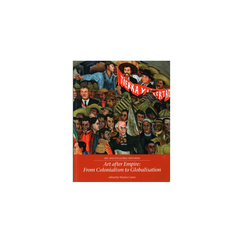 Art After Empire : From Colonialism to Globalisation - (Paperback)