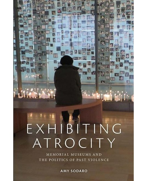 Exhibiting Atrocity : Memorial Museums and the Politics of Past Violence (Paperback) (Amy Sodaro) - image 1 of 1