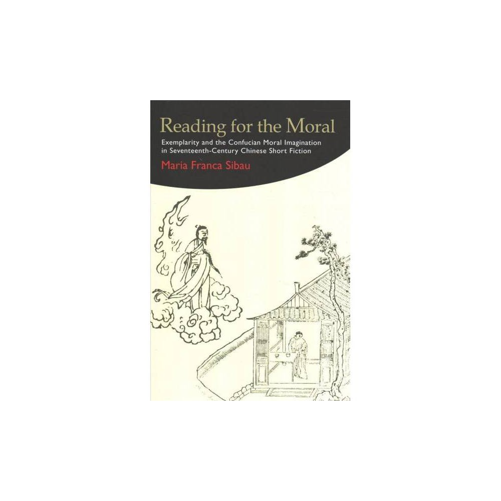 Reading for the Moral : Exemplarity and the Confucian Moral Imagination in Seventeenth-Century Chinese