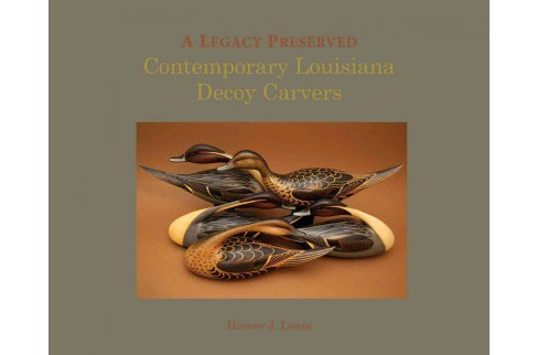 Legacy Preserved : Contemporary Louisiana Decoy Carvers (Hardcover) (Harvey J. Lewis) - image 1 of 1