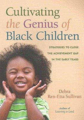 Cultivating the Genius of Black Children : Strategies to Close the Achievement Gap in the Early Years