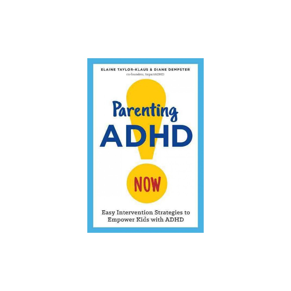Parenting Adhd Now! : Easy Intervention Strategies to Empower Kids With Adhd (Paperback) (Elaine