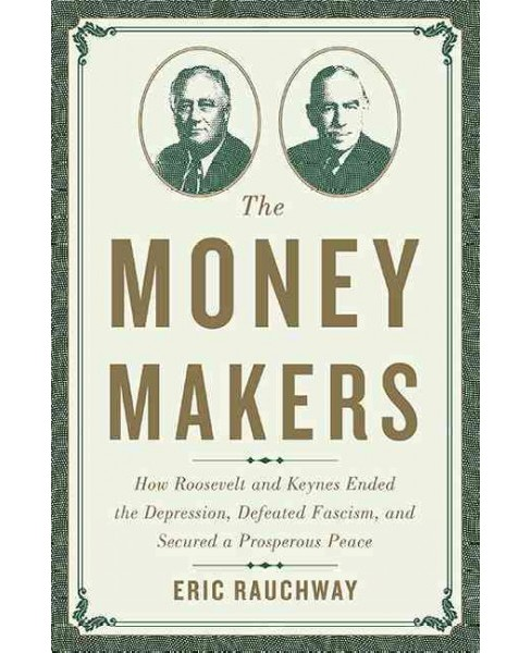 Money Makers : How Roosevelt and Keynes Ended the Depression, Defeated Fascism, and Secured a Prosperous - image 1 of 1