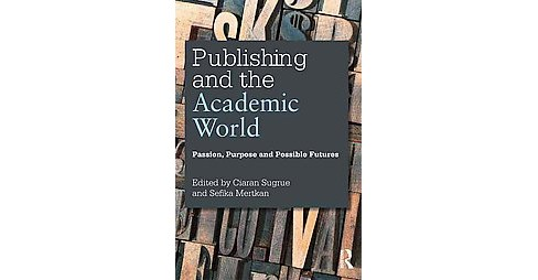 Publishing and the Academic World : Passion, Purpose and Possible Futures (Paperback) - image 1 of 1