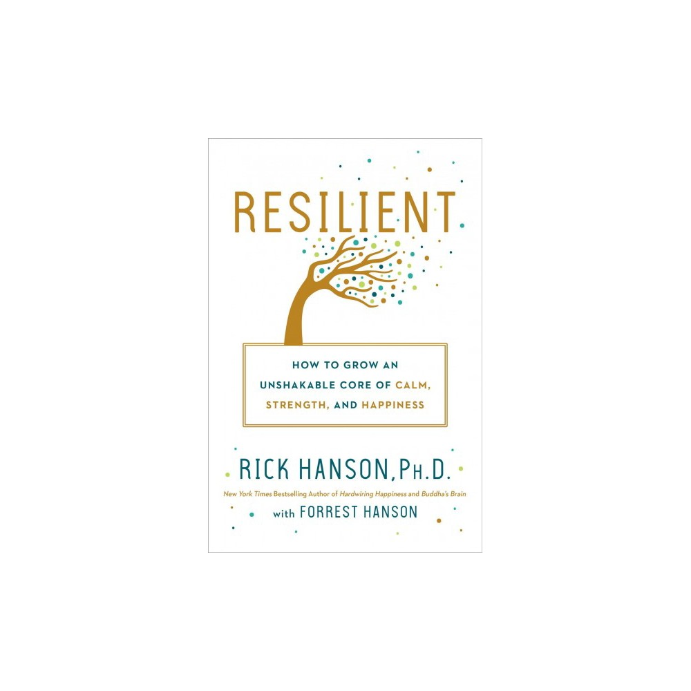 Resilient : How to Grow an Unshakable Core of Calm, Strength, and Happiness - (Hardcover)