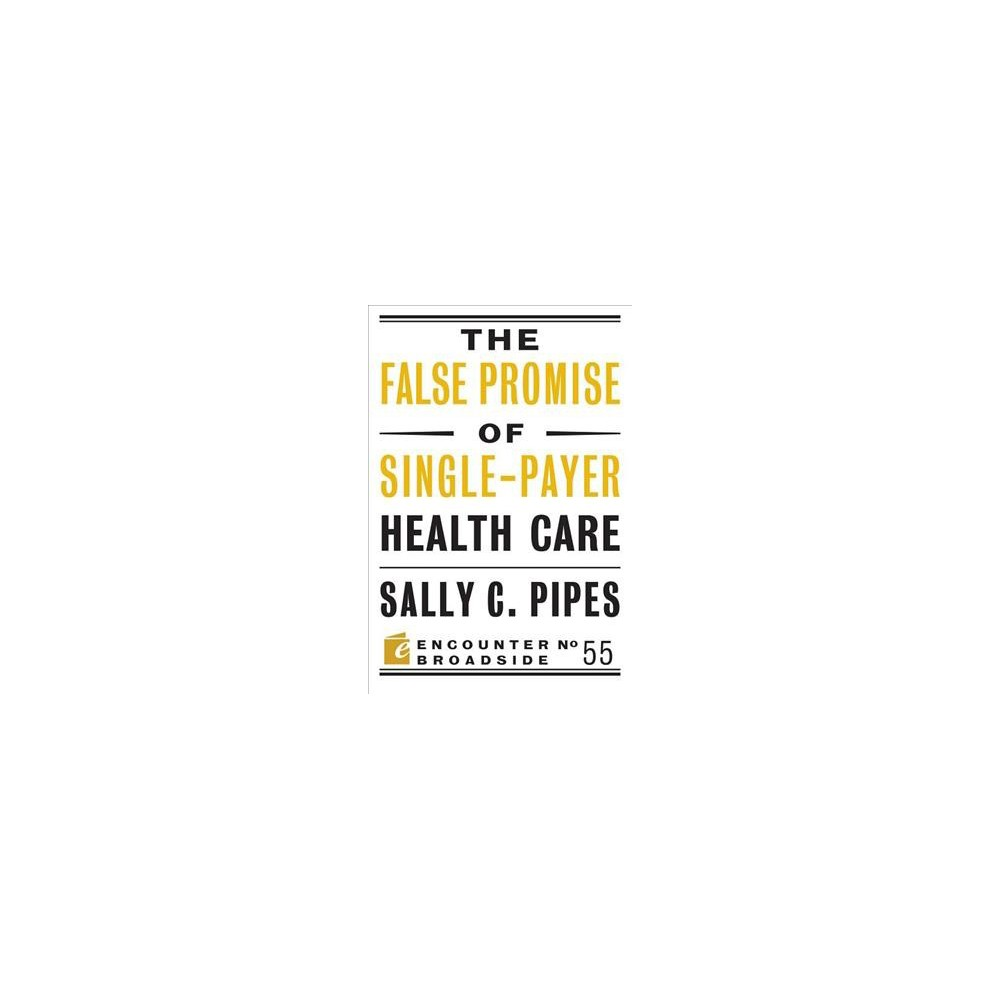 False Promise of Single-Payer Health Care - by Sally C. Pipes (Paperback)