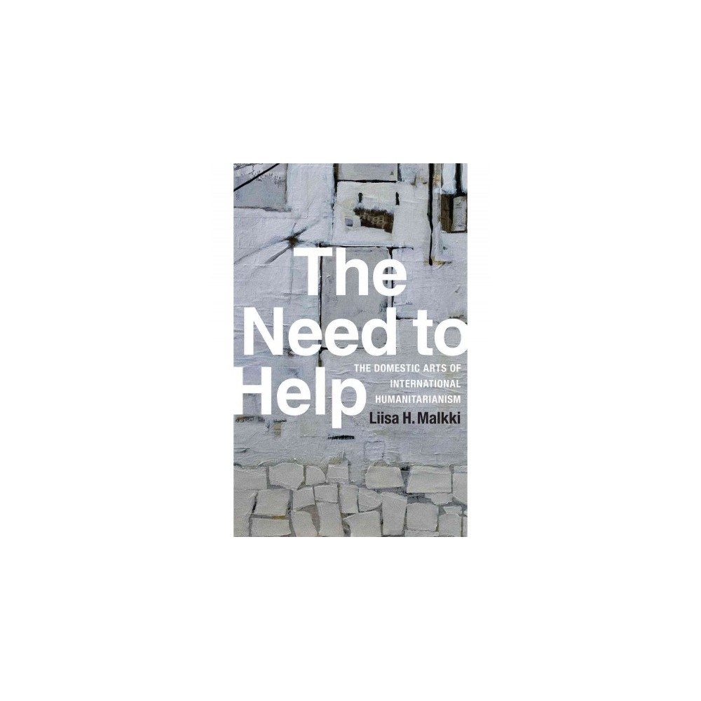 Need to Help : The Domestic Arts of International Humanitarianism (Paperback) (Liisa H. Malkki)