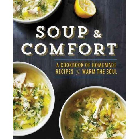 Soup Comfort A Cookbook Of Homemade Recipes To Warm The Soul
