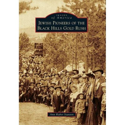Jewish Pioneers of the Black Hills Gold Rush - (Images of America (Arcadia Publishing)) by  Ann Haber Stanton (Paperback)